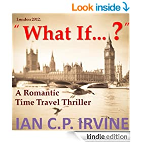 London 2012 : What If ? ( A Romantic Time Travel Thriller ) (Omnibus Edition containing Book One and Book Two)