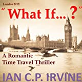 London 2012 : What If ? ( A Romantic Time Travel Thriller ) (Omnibus Edition containing Book One and Book Two)by IAN C.P. IRVINE