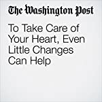 To Take Care of Your Heart, Even Little Changes Can Help | Emily Sohn