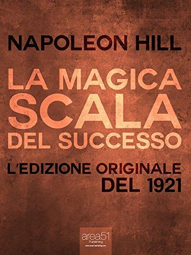 La Magica Scala del Successo Edizione del 1921 Il mondo di Napoleon Hill PDF