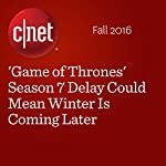 'Game of Thrones' Season 7 Delay Could Mean Winter Is Coming Later | Amanda Kooser