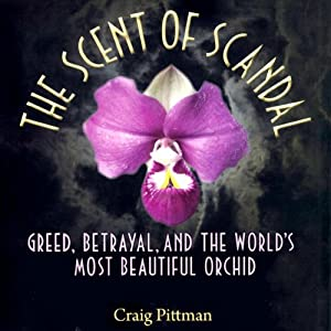 The Scent of Scandal: Greed, Betrayal, and the World's Most Beautiful Orchid | [Craig Pittman]