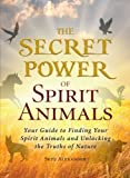 The Secret Power of Spirit Animals: Your Guide to Finding Your Spirit Animals and Unlocking the Truths of Nature (1440566372) by Alexander, Skye