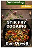 Stir Fry Cooking: Over 130 Quick & Easy Gluten Free Low Cholesterol Whole Foods Recipes full of Antioxidants & Phytochemicals (Natural Weight Loss Transformation) (Volume 100)