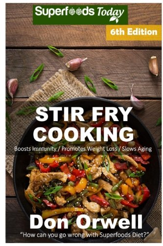 Stir Fry Cooking: Over 130 Quick & Easy Gluten Free Low Cholesterol Whole Foods Recipes full of Antioxidants & Phytochemicals (Natural Weight Loss Transformation) (Volume 100) by Don Orwell