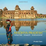 Probir Sen Madhya Pradesh: Unhurried, Unspoilt, Undiscovered