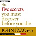 The Five Secrets You Must Discover Before You Die Audiobook by John Izzo Narrated by John Izzo