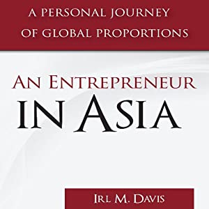An Entrepreneur in Asia: A Personal Journey of Global Proportions | [Irl M. Davis]