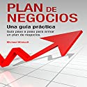 Plan de Negocios: Una guía práctica: Guía paso a paso para armar un plan de negocios [The Business Plan: A Practical, Step-by-Step Guide to Building a Business Plan] Audiobook by Michael Winicott Narrated by Hans Yunda