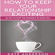 How to Keep Your Relationship Exciting: 85 Tips to Keep the Romance in Your Life! (       UNABRIDGED) by Kate Anderson Narrated by Pam Rossi