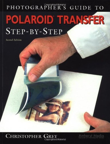Christopher Grey - Photographer's Guide to Polaroid Transfer: Step-by-Step