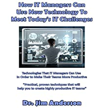 How IT Managers Can Use New Technology to Meet Today's IT Challenges: Technologies That IT Managers Can Use in Order to Make Their Teams More Productive Audiobook by Dr. Jim Anderson Narrated by Dr. Jim Anderson