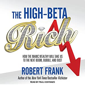 The High-beta Rich: How the Manic Wealthy Will Take Us to the Next Boom, Bubble, and Bust | [Robert Frank]