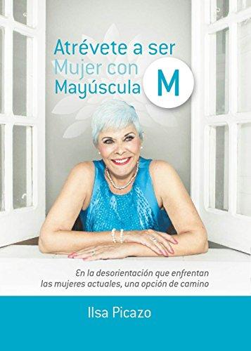 Atrévete a ser Mujer con M Mayúscula: En la desorientación que enfrentan las mujeres actuales, una opción de camino.