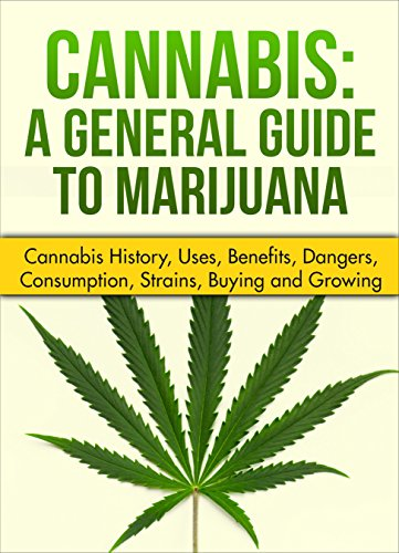 Cannabis: A General Guide to Marijuana (Cannabis history, uses, benefits,dangers, consumption, strains, buying and growing)