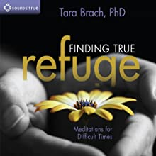 Finding True Refuge: Meditations for Difficult Times  by Tara Brach Narrated by Tara Brach