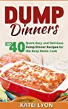 Dump Dinners: Top 40 Quick, Easy and Delicious Dump Dinner Recipes for the Busy Home Cook