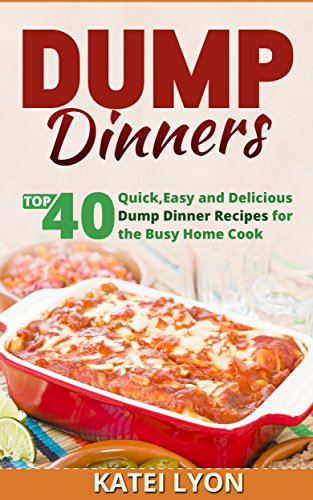 Dump Dinners: Top 40 Quick, Easy and Delicious Dump Dinner Recipes for the Busy Home Cook by KATEI LYON