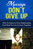 Marriage - Dont Give Up: How To Improve Your Relationship, Find Back To Love & Grow Together (Marriage And Love, Marriage Counselling, Marriage Help)