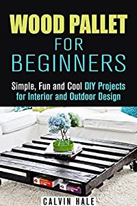 Wood Pallet for Beginners: Simple, Fun and Cool DIY Projects for Interior and Outdoor Design (DIY Woodwork)