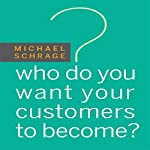Who Do You Want Your Customers to Become | Michael Schrage