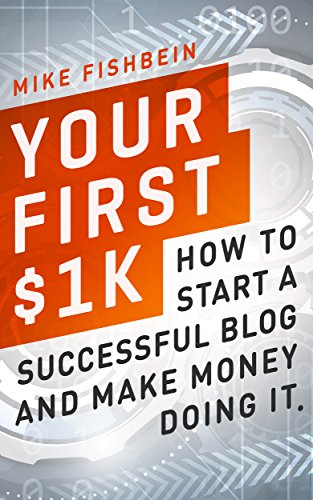 Your First $1k: How to Start a Successful Blog and Make Money Doing it by Mike Fishbein