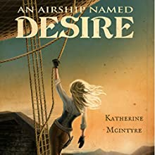 An Airship Named Desire: Take to the Skies, Book 1 Audiobook by Katherine McIntyre Narrated by Cari Scholtens