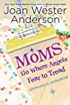 Moms Go Where Angels Fear to Tread: Adventures in Motherhood