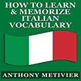 How to Learn and Memorize Italian Vocabulary...: Using a Memory Palace Specifically Designed for the Italian Language (Magnetic Memory Series) (Unabridged)
