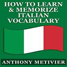 How to Learn and Memorize Italian Vocabulary...: Using a Memory Palace Specifically Designed for the Italian Language (Magnetic Memory Series) (       UNABRIDGED) by Anthony Metivier Narrated by Angelo Di Loreto