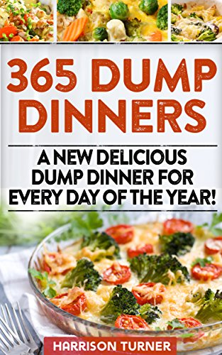 365 Dump Dinners: A New Delicious Dump Dinner For Every Day Of The Year! (dump dinners dump dinner recipes crockpot recipes dump dinners recipes healthy recipes healthy cooking by Harrison Turner