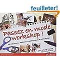 Passez en mode workshop!: 50 ateliers pour am�liorer la performance de votre �quipe