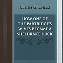 Charles G. Leland: How One of the Partridge's Wives Became a Sheldrake Duck (       UNABRIDGED) by Charles G. Leland Narrated by Anastasia Bertollo