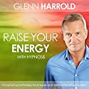 Raise Your Energy & Increase Your Motivation  by Glenn Harrold Narrated by Glenn Harrold