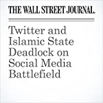 Twitter and Islamic State Deadlock on Social Media Battlefield | Christopher S. Stewart,Mark Maremont