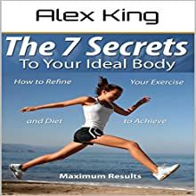 The 7 Secrets to Your Ideal Body: How to Refine Your Exercise and Diet to Achieve Maximum Results Audiobook by Alex King Narrated by Charles King