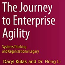 The Journey to Enterprise Agility: Systems Thinking and Organizational Legacy Audiobook by Daryl Kulak, Hong Li Narrated by Daryl Kulak