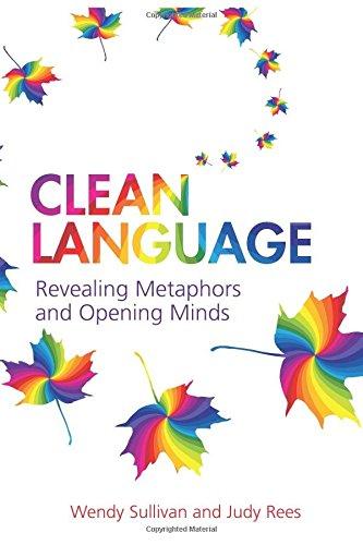Clean Language:Revealing Metaphors and Opening Minds: Revealing Metaphors and Opening Minds