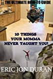 10 Things Your Momma Never Taught You! The Ultimate How-To Guide