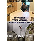 10 Things Your Momma Never Taught You! The Ultimate How-To Guide ~ Eric Jon Duran