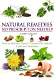 Natural Remedies: No Prescription Needed - How to Heal and Protect Yourself with Natural Cures and Remedies (Herbal Home Remedies that Help Cure Sickness, Prevent Disease, and Overcome Illness)