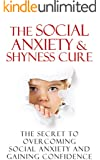 The Social Anxiety & Shyness Cure: The Secret to Overcoming Social Anxiety and Gaining Confidence