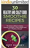 30 Healthy and Crazy Good Smoothie Recipes: For Those Willing to Detox, Cleanse, Energize, Lose Weight and Live a Healthy Lifestyle (Even if you are a Diabetic)