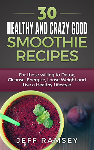 30 Healthy and Crazy Good Smoothie Recipes: For Those Willing to Detox, Cleanse, Energize, Lose Weight and Live a Healthy Lifestyle (Even if you are a Diabetic) by Jeff Ramsey