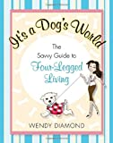 It's a Dog's World: The Savvy Guide to Four-Legged Living