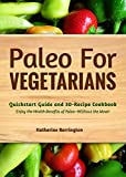 Paleo For Vegetarians: Quickstart Guide and 30-Recipe Cookbook: Enjoy the Heath Benefits of Paleo-Without the Meat!