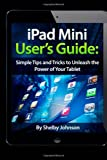iPad Mini User's Guide: Simple Tips and Tricks to Unleash the Power of your Tablet!