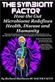 The Symbiont Factor: How the Gut Bacteria Microbiome Redefines Health, Disease and Humanity (English Edition)