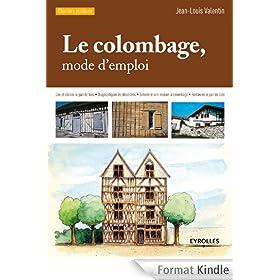 Le colombage, mode d'emploi: Lire et d�crire le pan de bois - Diagnostiquer les d�sordres - Entretenir une maison � colombage - Restaurer le pan de bois