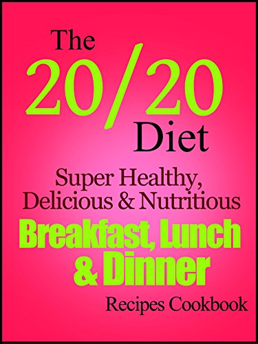The 20/20 Diet Super Healthy, Delicious and Nutritious Breakfast, Lunch & Dinner Recipes Cookbook by Suzanne Renee Russo
